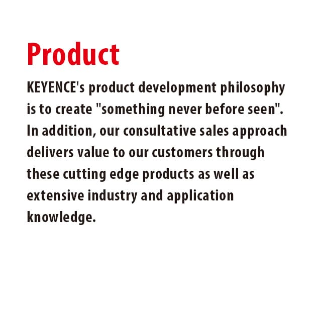 KEYENCE's product development philosophy is to create [something never before seen].  In addition, our consultative sales approach delivers value to our customers through these cutting edge products as well as extensive industry and application knowledge.